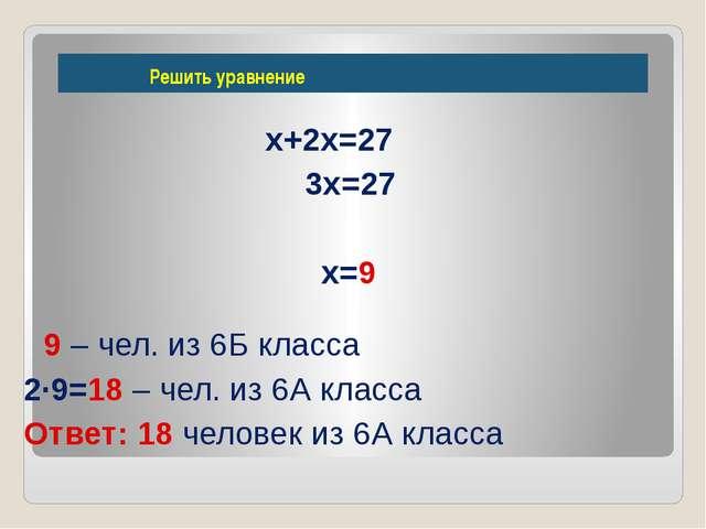 Решить уравнение х+2х=27 3х=27 х=9 9 – чел. из 6Б класса 2∙9=18 – чел. из 6А...