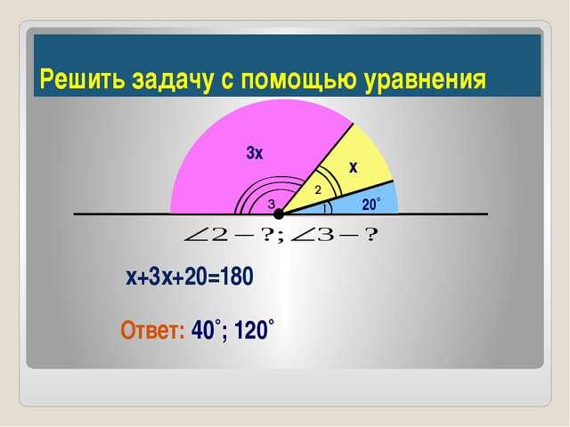 Решить задачу с помощью уравнения х+3х+20=180 Ответ: 40˚; 120˚ 3х х 20˚