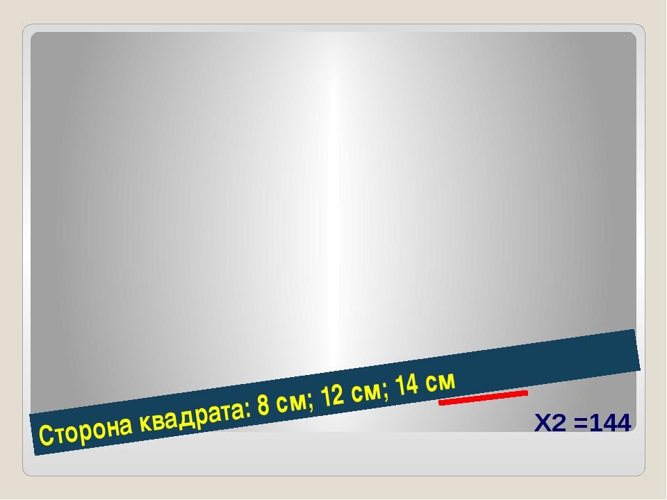 Сторона квадрата: 8 см; 12 см; 14 см Х2 =144