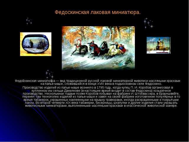 Федоскинская лаковая миниатюра. Федо́скинская миниатю́ра — вид традиционной р...