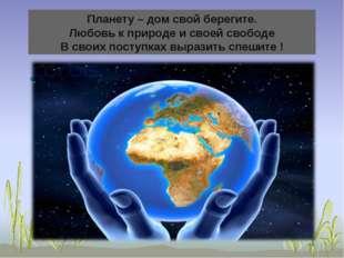 Планету – дом свой берегите. Любовь к природе и своей свободе В своих поступк