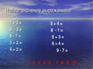 Найди значение выражений 1 + 3 = 6 - 3 = 8 - 7 = 3 + 2 = 4 + 2 = 5 + 4 = 8 -