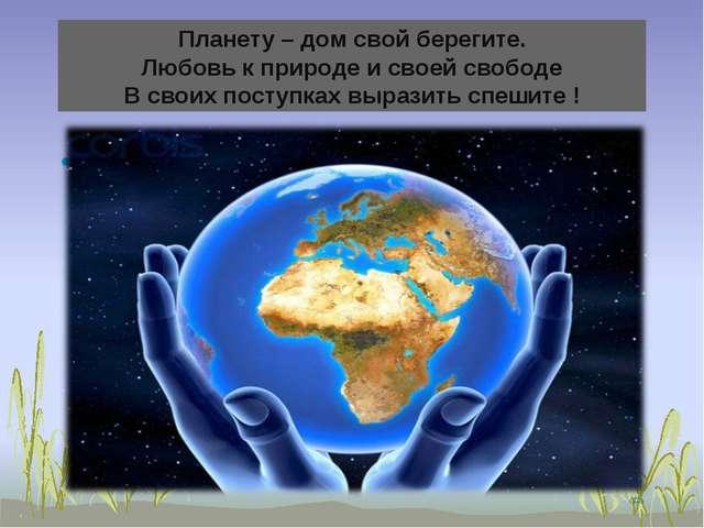 Планету – дом свой берегите. Любовь к природе и своей свободе В своих поступк...
