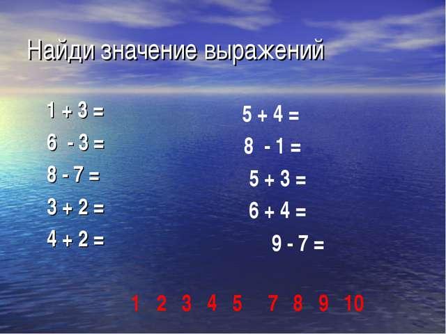 Найди значение выражений 1 + 3 = 6 - 3 = 8 - 7 = 3 + 2 = 4 + 2 = 5 + 4 = 8 -...
