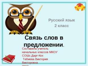 Связь слов в предложении. Русский язык 2 класс Составила учитель начальных кл