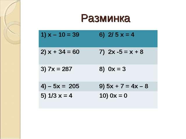 Разминка 1) х – 10 = 39 6) 2/ 5 х = 4 2) х + 34 = 60 7) 2х -5 = х + 8 3) 7х...
