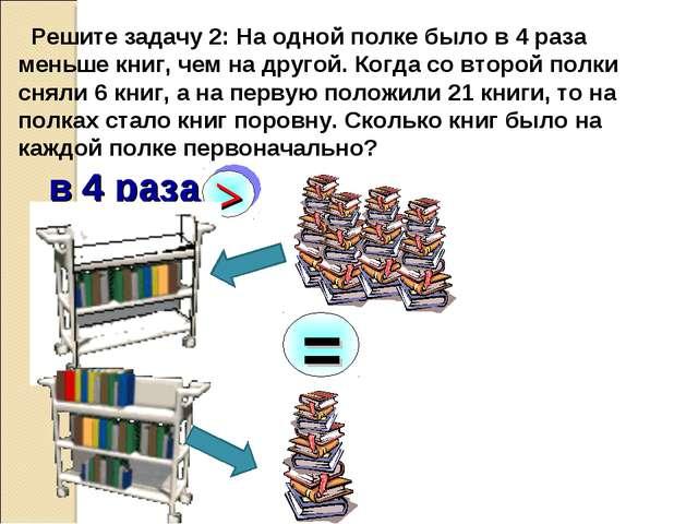 Решите задачу 2: На одной полке было в 4 раза меньше книг, чем на другой. Ко...