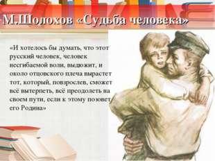 М.Шолохов «Судьба человека» «И хотелось бы думать, что этот русский человек,