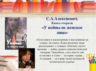 С.А.Алексиевич. Книга очерков «У войны не женское лицо» «Свои книги я высматр