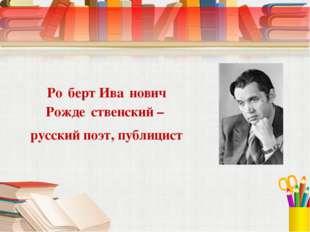Ро́берт Ива́нович Рожде́ственский – русский поэт, публицист