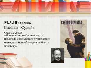 М.А.Шолохов. Рассказ «Судьба человека» «Я хотел бы, чтобы мои книги помогали