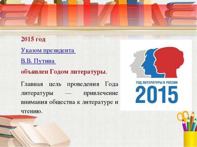 2015 год Указом президента В.В. Путина объявлен Годом литературы. Главная цел...
