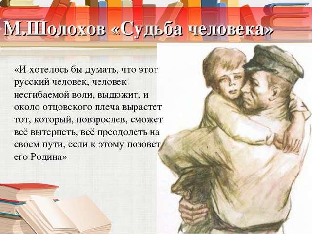 М.Шолохов «Судьба человека» «И хотелось бы думать, что этот русский человек,...