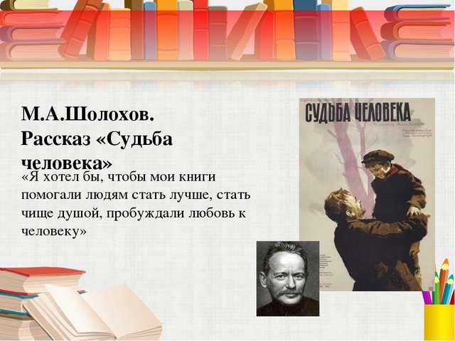 М.А.Шолохов. Рассказ «Судьба человека» «Я хотел бы, чтобы мои книги помогали...