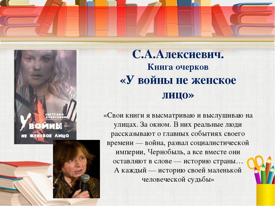С.А.Алексиевич. Книга очерков «У войны не женское лицо» «Свои книги я высматр...