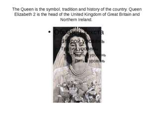 The Queen is the symbol, tradition and history of the country. Queen Elizabet