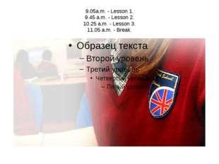 9.05a.m. - Lesson 1. 9.45 a.m. - Lesson 2. 10.25 a.m. - Lesson 3. 11.05 a.m.