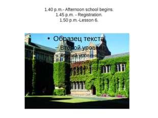 1.40 p.m.- Afternoon school begins. 1.45 p.m. - Registration. 1.50 p.m.-Lesso