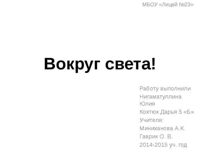 Вокруг света! МБОУ «Лицей №23» Работу выполнили Нигаматуллина Юлия Кохтюк Дар...