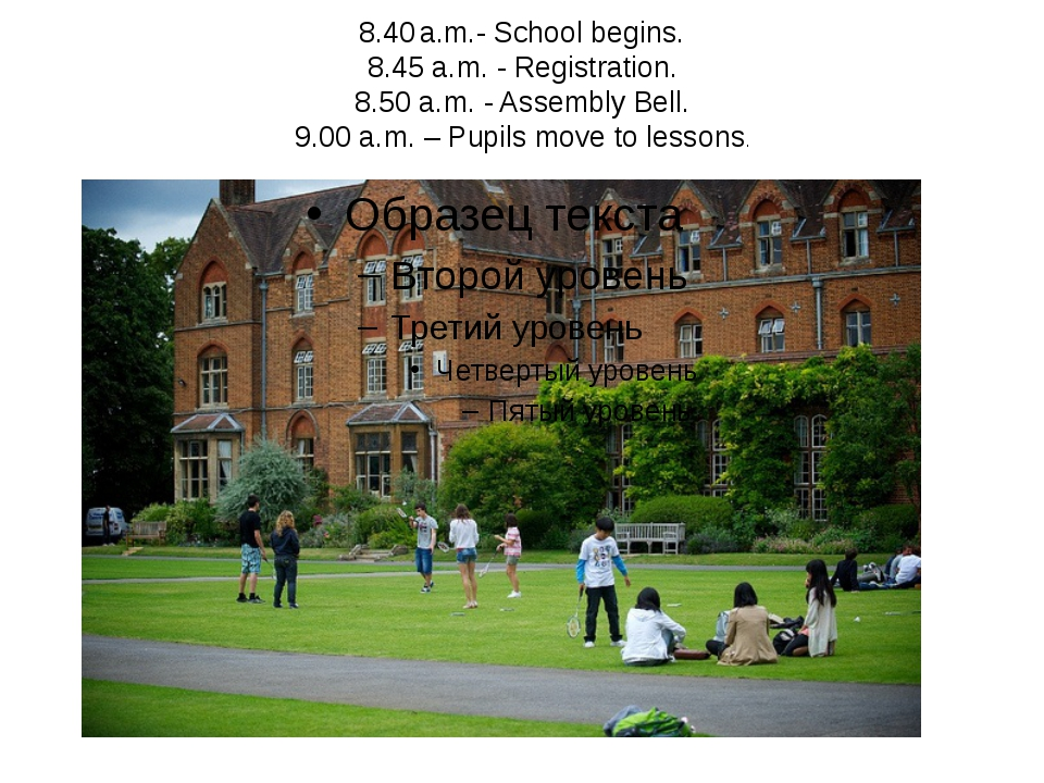 8.40 a.m.- School begins. 8.45 a.m. - Registration. 8.50 a.m. - Assembly Bell...