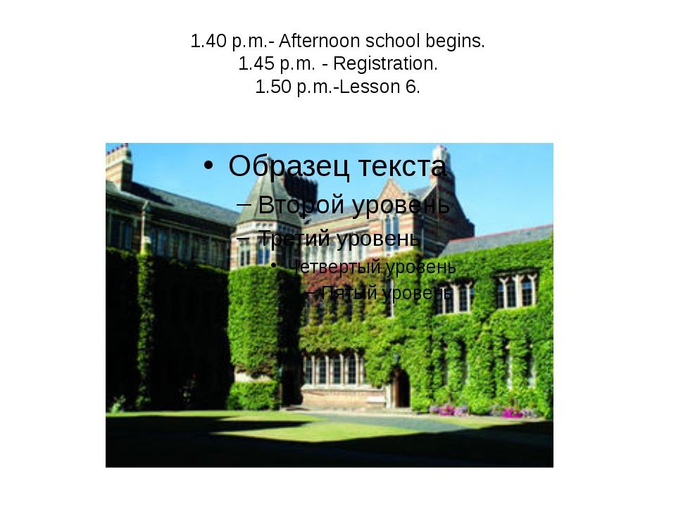 1.40 p.m.- Afternoon school begins. 1.45 p.m. - Registration. 1.50 p.m.-Lesso...
