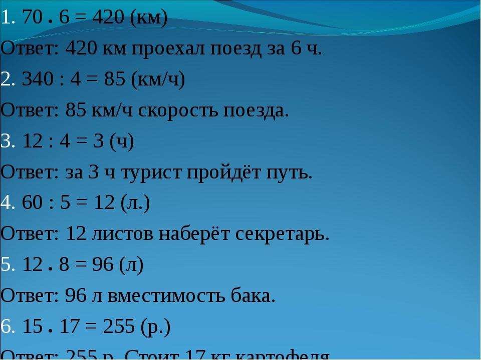 1. 70 ● 6 = 420 (км) Ответ: 420 км проехал поезд за 6 ч. 2. 340 : 4 = 85 (км/...