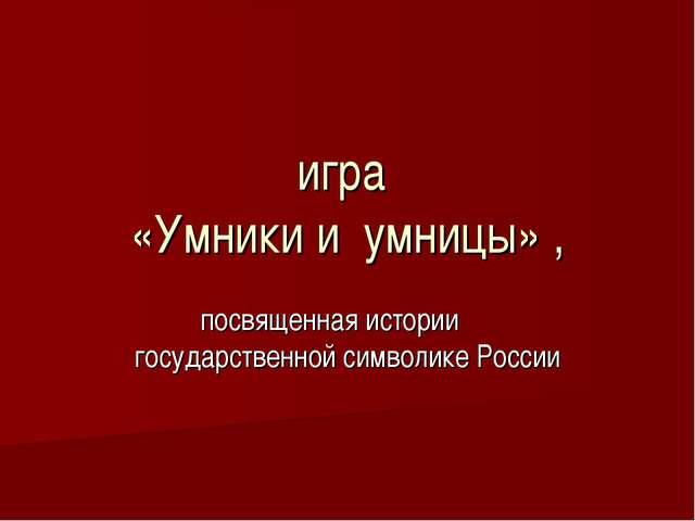 игра «Умники и умницы» , посвященная истории государственной символике России