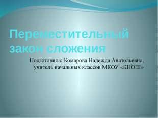 Переместительный закон сложения Подготовила: Комарова Надежда Анатольевна, уч
