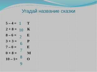 Угадай название сказки 5 – 4 = Т 2 + 8 = К 8 – 6 = Е 3 + 3 = Р 7 – 0 = Е 0 +