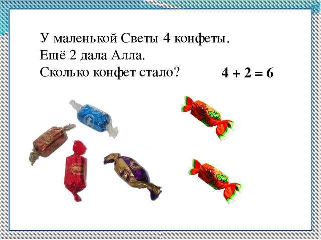 У маленькой Светы 4 конфеты. Ещё 2 дала Алла. Сколько конфет стало? 4 + 2 = 6