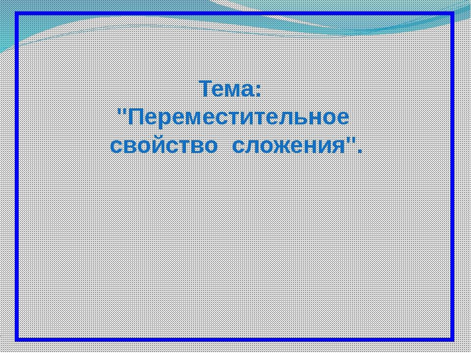 """Тема: """"Переместительное свойство сложения""""."""