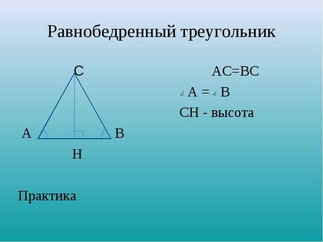 Равнобедренный треугольник САС=ВС А = В СН - высота АВ Н Практи...