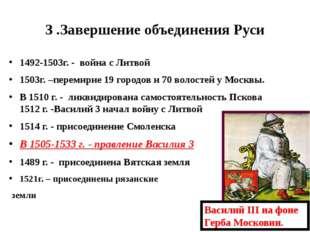 3 .Завершение объединения Руси 1492-1503г. - война с Литвой 1503г. –перемирие
