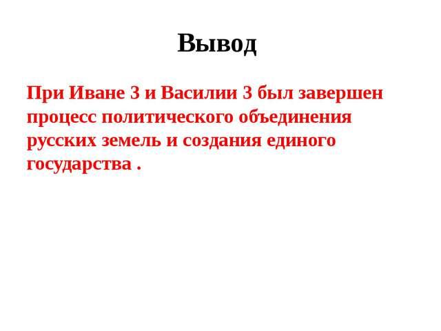 Вывод При Иване 3 и Василии 3 был завершен процесс политического объединения...