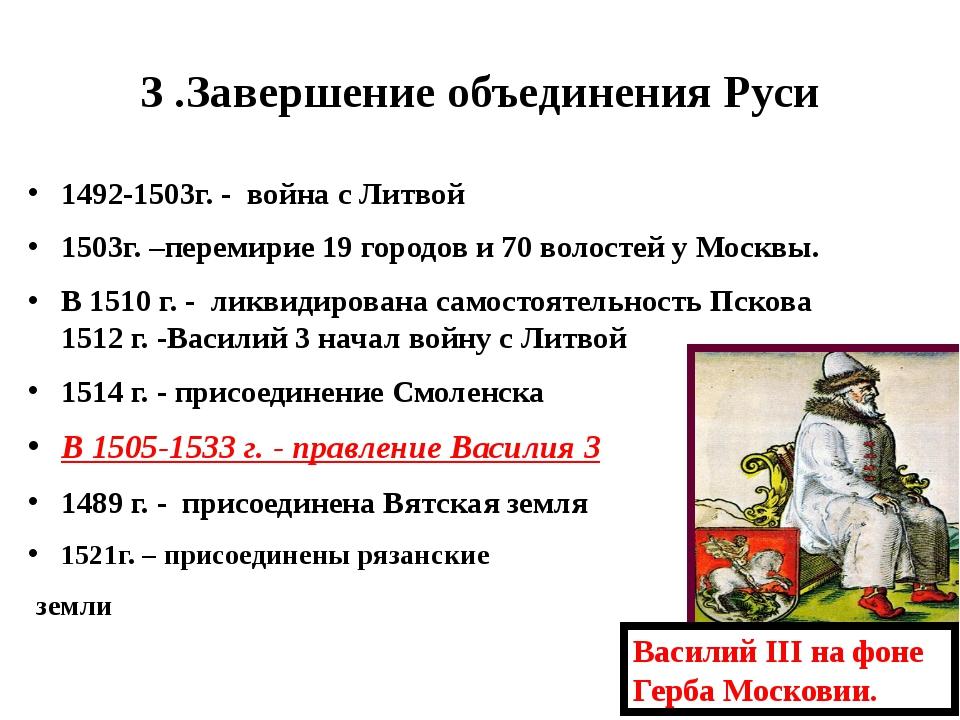 3 .Завершение объединения Руси 1492-1503г. - война с Литвой 1503г. –перемирие...