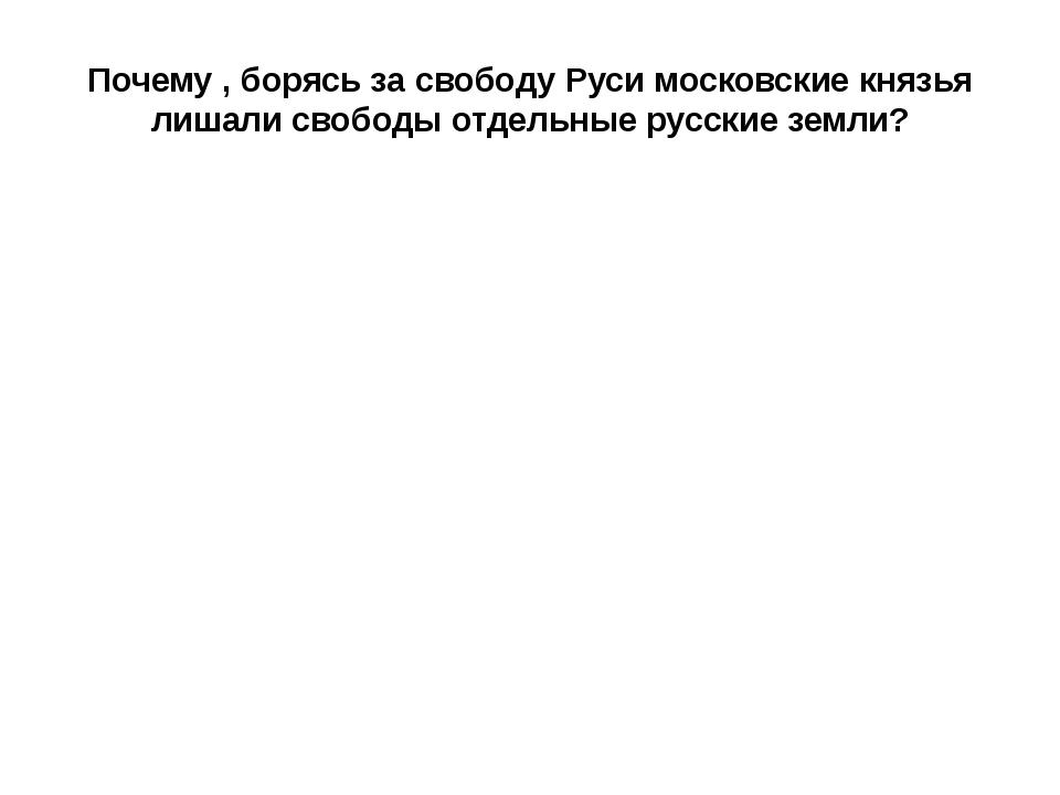 Почему , борясь за свободу Руси московские князья лишали свободы отдельные ру...