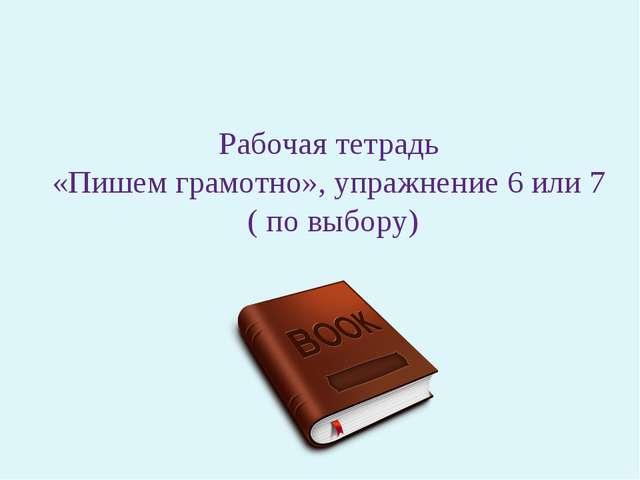 Рабочая тетрадь «Пишем грамотно», упражнение 6 или 7 ( по выбору)
