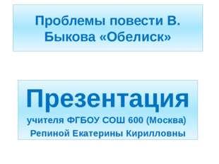 Проблемы повести В. Быкова «Обелиск» Презентация учителя ФГБОУ СОШ 600 (Москв