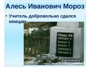 Алесь Иванович Мороз Учитель добровольно сдался немцам. Учитель добровольно с