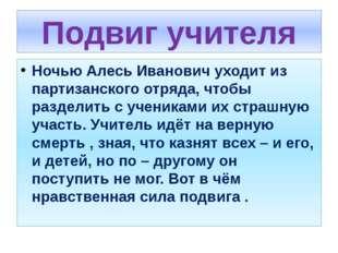 Подвиг учителя Ночью Алесь Иванович уходит из партизанского отряда, чтобы раз