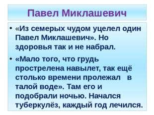 Павел Миклашевич «Из семерых чудом уцелел один Павел Миклашевич». Но здоровья