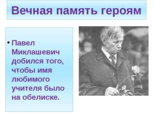 Вечная память героям Павел Миклашевич добился того, чтобы имя любимого учител