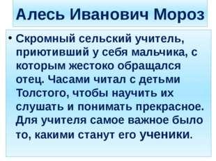 Алесь Иванович Мороз Скромный сельский учитель, приютивший у себя мальчика, с
