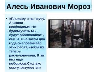 Алесь Иванович Мороз «Плохому я не научу. А школа необходима, Не будем учить