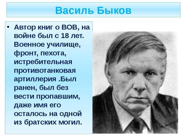 Василь Быков Автор книг о ВОВ, на войне был с 18 лет. Военное училище, фронт,...
