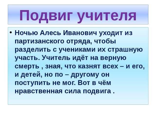 Подвиг учителя Ночью Алесь Иванович уходит из партизанского отряда, чтобы раз...