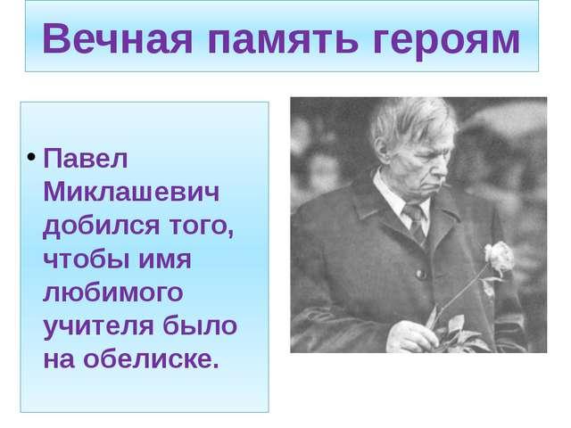 Вечная память героям Павел Миклашевич добился того, чтобы имя любимого учител...