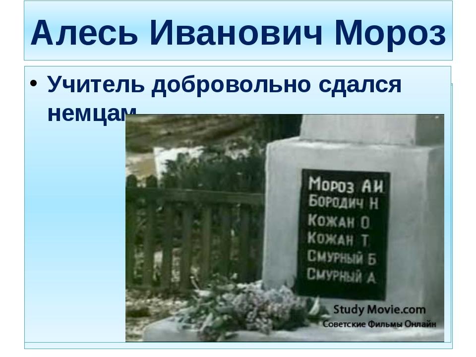 Алесь Иванович Мороз Учитель добровольно сдался немцам. Учитель добровольно с...