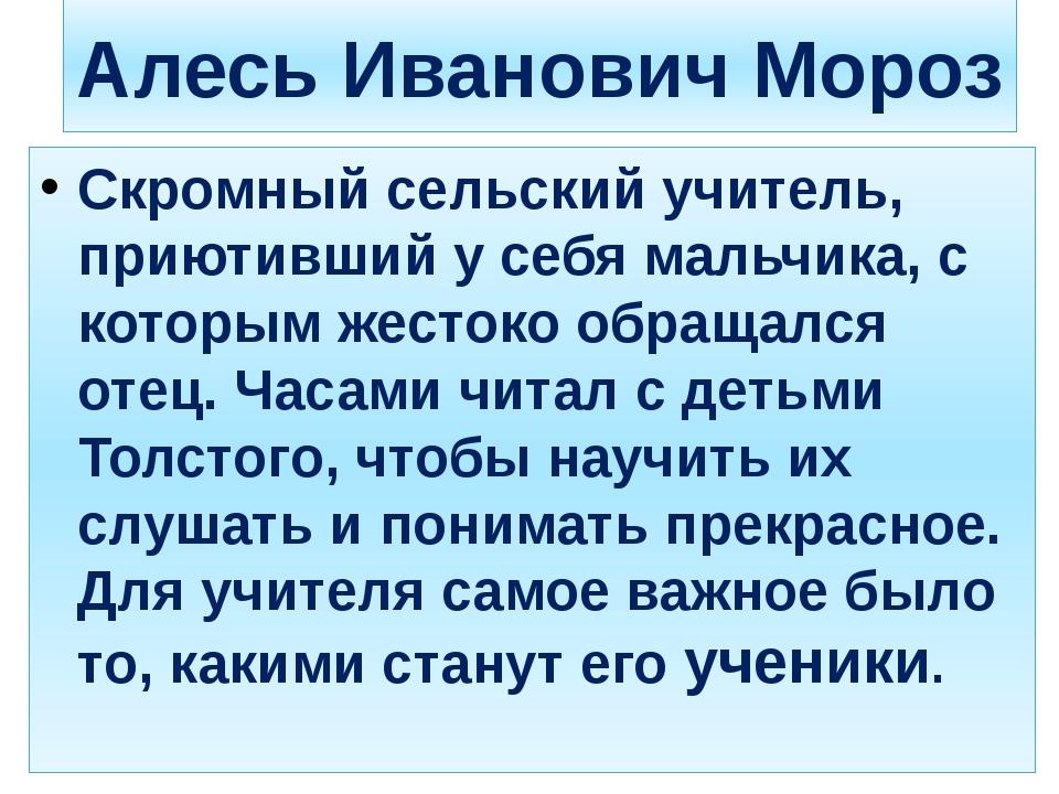 Алесь Иванович Мороз Скромный сельский учитель, приютивший у себя мальчика, с...