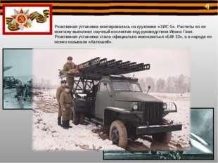 Реактивная установка монтировалась на грузовике «ЗИС-5». Расчеты по ее монтаж